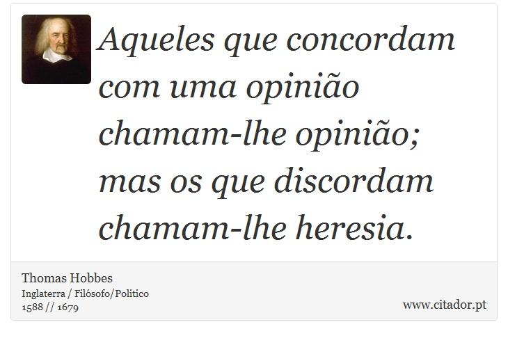 Aqueles que concordam com uma opinião chamam-lhe opinião; mas os que discordam chamam-lhe heresia. - Thomas Hobbes - Frases