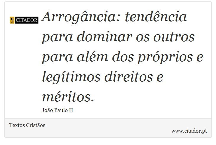 Arrogância: tendência para dominar os outros para além dos próprios e legítimos direitos e méritos. - Textos Cristãos - Frases