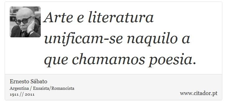 Arte e literatura unificam-se naquilo a que chamamos poesia. - Ernesto Sábato - Frases