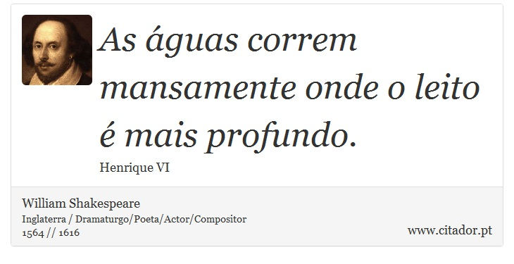 As águas correm mansamente onde o leito é mais profundo. - William Shakespeare - Frases