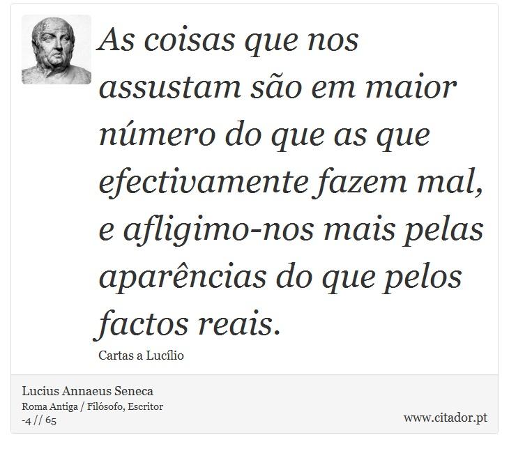 As coisas que nos assustam são em maior número do que as que efectivamente fazem mal, e afligimo-nos mais pelas aparências do que pelos factos reais. - Lucius Annaeus Seneca - Frases