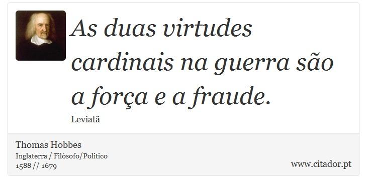 As duas virtudes cardinais na guerra são a força e a fraude. - Thomas Hobbes - Frases
