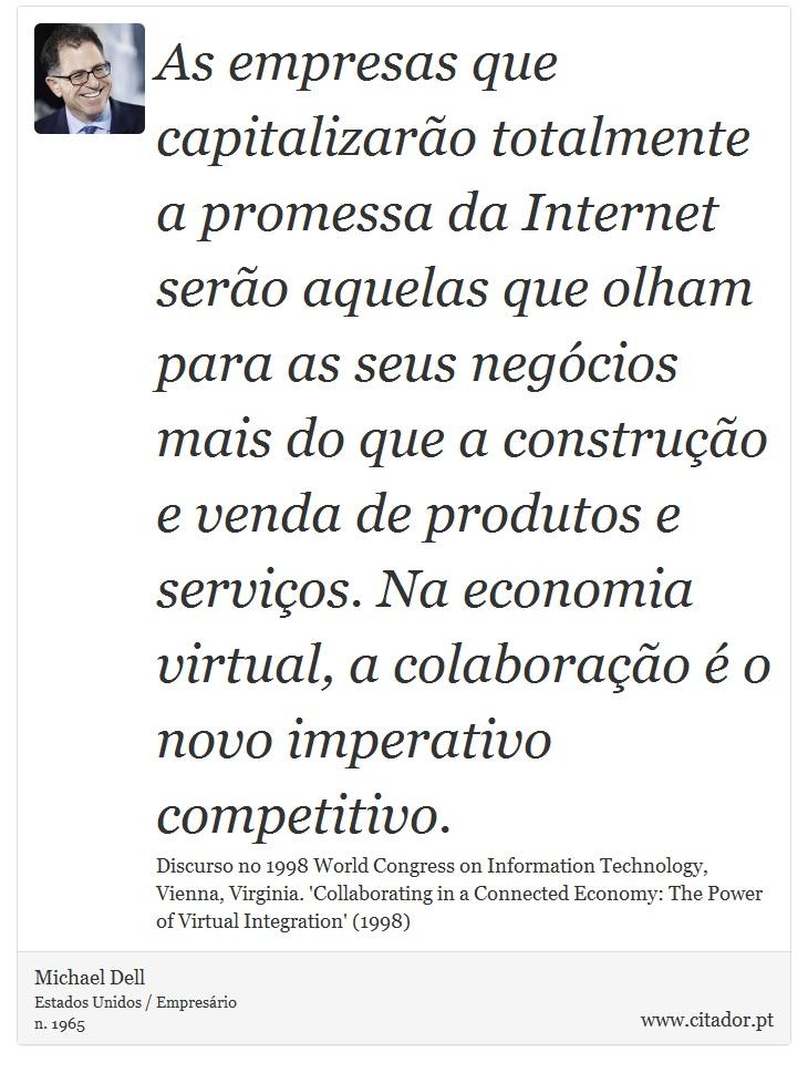 As empresas que capitalizarão totalmente a promessa da Internet serão aquelas que olham para as seus negócios mais do que a construção e venda de produtos e serviços. Na economia virtual, a colaboração é o novo imperativo competitivo. - Michael Dell - Frases