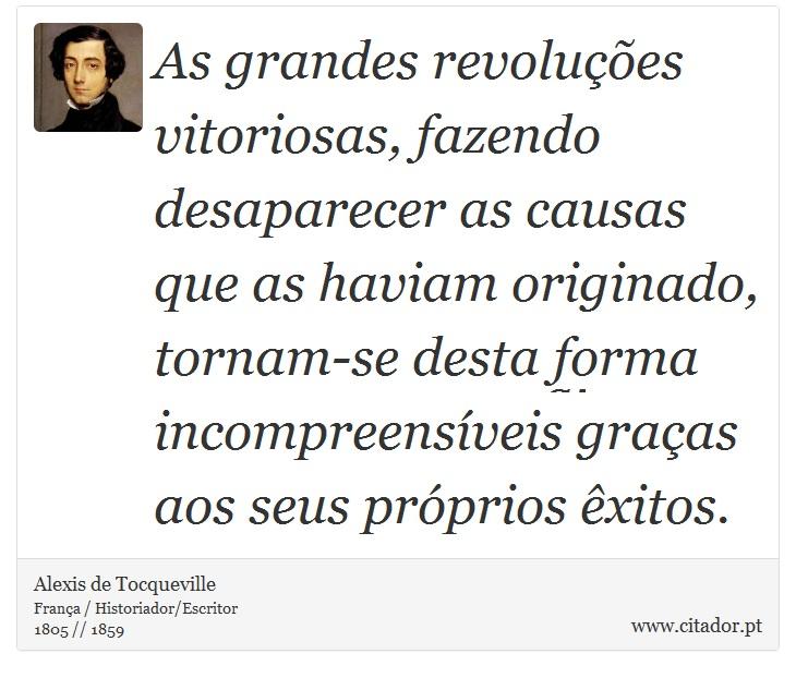 As grandes revoluções vitoriosas, fazendo desaparecer as causas que as haviam originado, tornam-se desta forma incompreensíveis graças aos seus próprios êxitos. - Alexis de Tocqueville - Frases