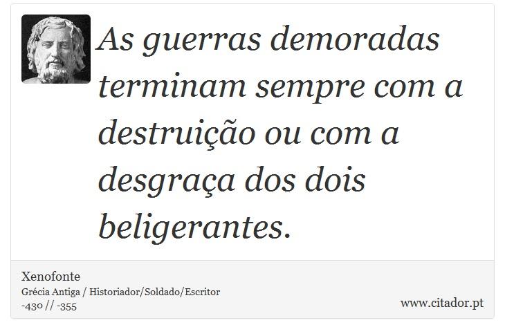 As guerras demoradas terminam sempre com a destruição ou com a desgraça dos dois beligerantes. - Xenofonte - Frases