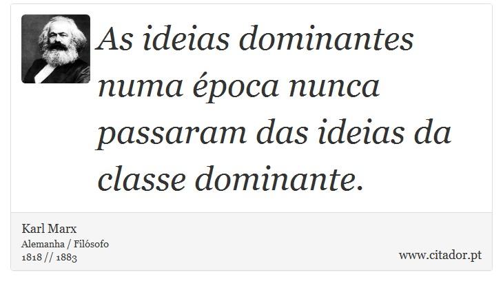 As ideias dominantes numa época nunca passaram das ideias da classe dominante. - Karl Marx - Frases