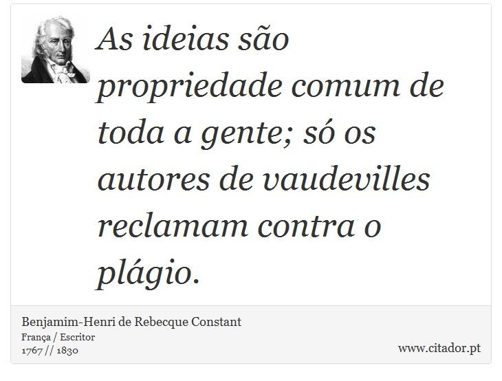 As ideias são propriedade comum de toda a gente; só os autores de vaudevilles reclamam contra o plágio. - Benjamim-Henri de Rebecque Constant - Frases
