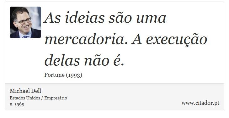 As ideias são uma mercadoria. A execução delas não é. - Michael Dell - Frases
