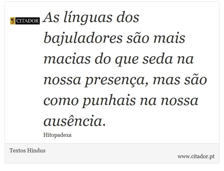 As línguas dos bajuladores são mais macias do que seda na nossa presença, mas são como punhais na nossa ausência. - Textos Hindus - Frases