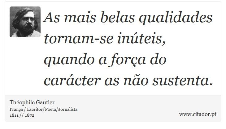 As mais belas qualidades tornam-se inúteis, quando a força do carácter as não sustenta. - Théophile Gautier - Frases