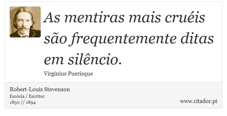 As mentiras mais cruéis são frequentemente ditas em silêncio. - Robert-Louis Stevenson - Frases