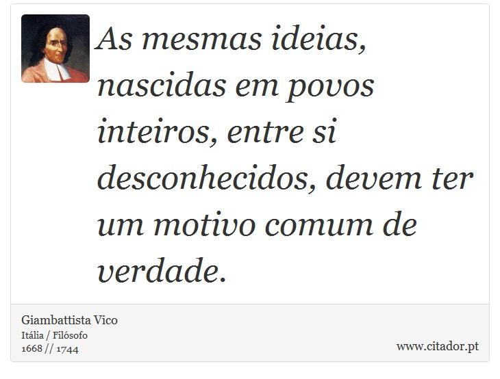 As mesmas ideias, nascidas em povos inteiros, entre si desconhecidos, devem ter um motivo comum de verdade. - Giambattista Vico - Frases