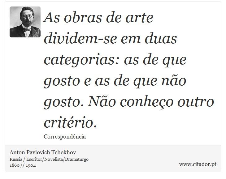 As obras de arte dividem-se em duas categorias: as de que gosto e as de que não gosto. Não conheço outro critério. - Anton Pavlovich Tchekhov - Frases