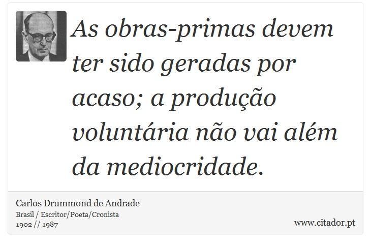 As obras-primas devem ter sido geradas por acaso; a produção voluntária não vai além da mediocridade. - Carlos Drummond de Andrade - Frases