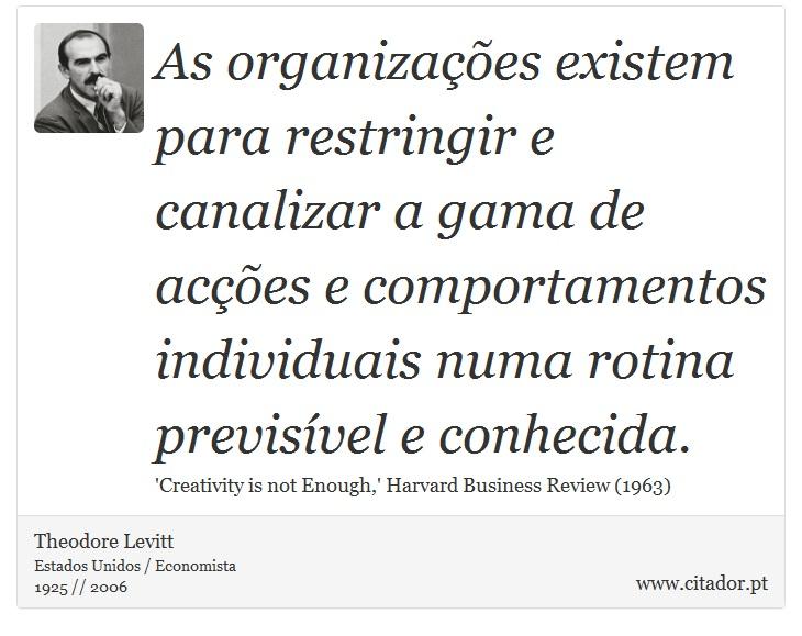 As organizações existem para restringir e canalizar a gama de acções e comportamentos individuais numa rotina previsível e conhecida. - Theodore Levitt - Frases