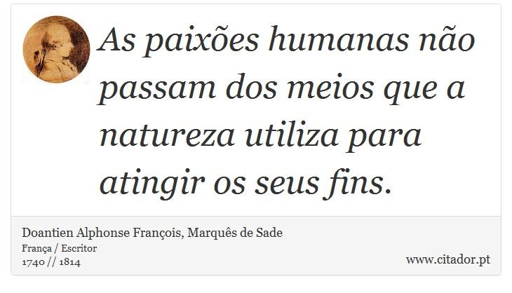 As paixões humanas não passam dos meios que a natureza utiliza para atingir os seus fins. - Doantien Alphonse François, Marquês de Sade - Frases