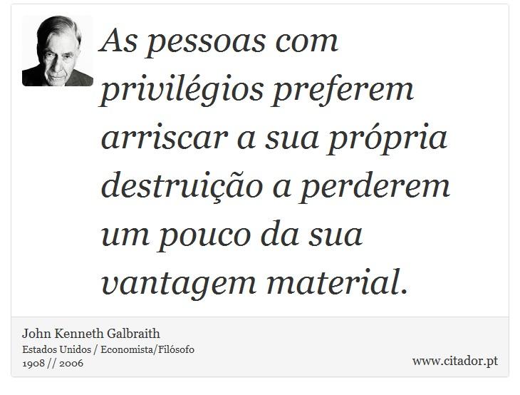 As pessoas com privilégios preferem arriscar a sua própria destruição a perderem um pouco da sua vantagem material. - John Kenneth Galbraith - Frases