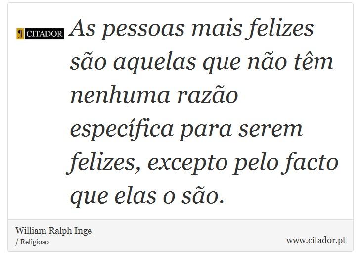As pessoas mais felizes são aquelas que não têm nenhuma razão específica para serem felizes, excepto pelo facto que elas o são. - William Ralph Inge - Frases