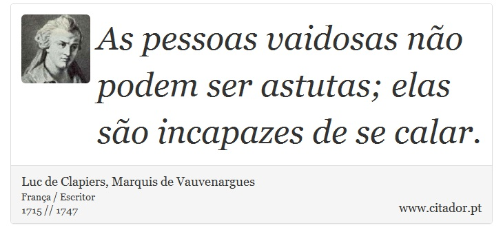 As pessoas vaidosas n�o podem ser astutas; elas s�o incapazes de se calar. - Luc de Clapiers, Marquis de Vauvenargues - Frases