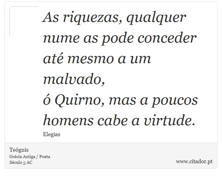 As riquezas, qualquer nume as pode conceder até mesmo a um malvado, <br />  ó Quirno, mas a poucos homens cabe a virtude. - Teógnis - Frases