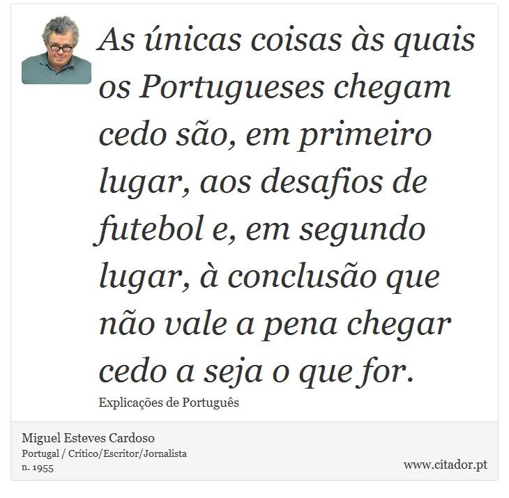 As únicas coisas às quais os Portugueses chegam cedo são, em primeiro lugar, aos desafios de futebol e, em segundo lugar, à conclusão que não vale a pena chegar cedo a seja o que for. - Miguel Esteves Cardoso - Frases