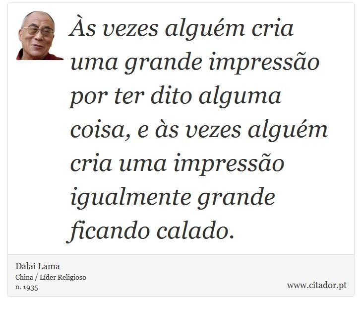 Às vezes alguém cria uma grande impressão por ter dito alguma coisa, e às vezes alguém cria uma impressão igualmente grande ficando calado. - Dalai Lama - Frases