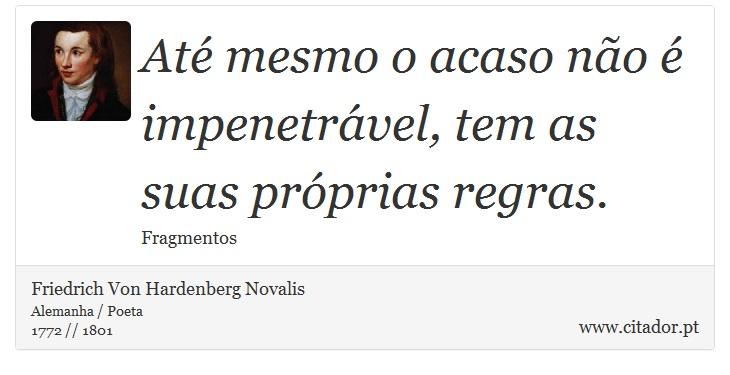 Até mesmo o acaso não é impenetrável, tem as suas próprias regras. - Friedrich Von Hardenberg Novalis - Frases