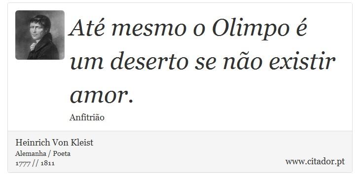 Até mesmo o Olimpo é um deserto se não existir amor. - Heinrich Von Kleist - Frases