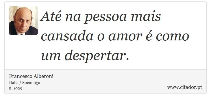 Até na pessoa mais cansada o amor é como um despertar. - Francesco Alberoni - Frases