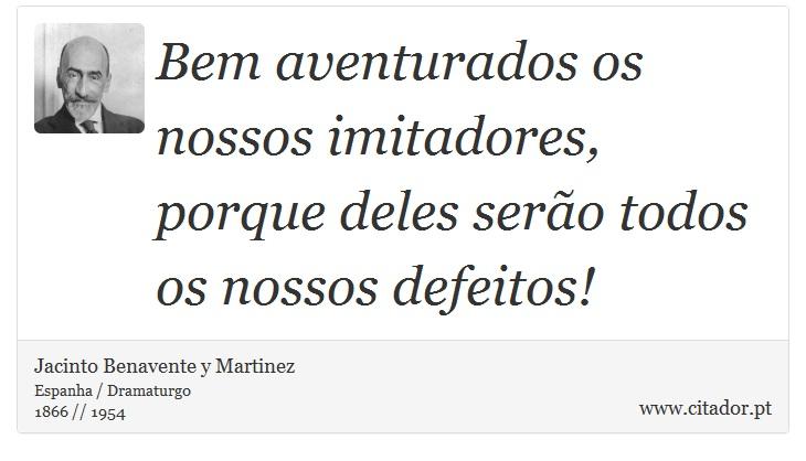 Bem aventurados os nossos imitadores, porque deles serão todos os nossos defeitos! - Jacinto Benavente y Martinez - Frases