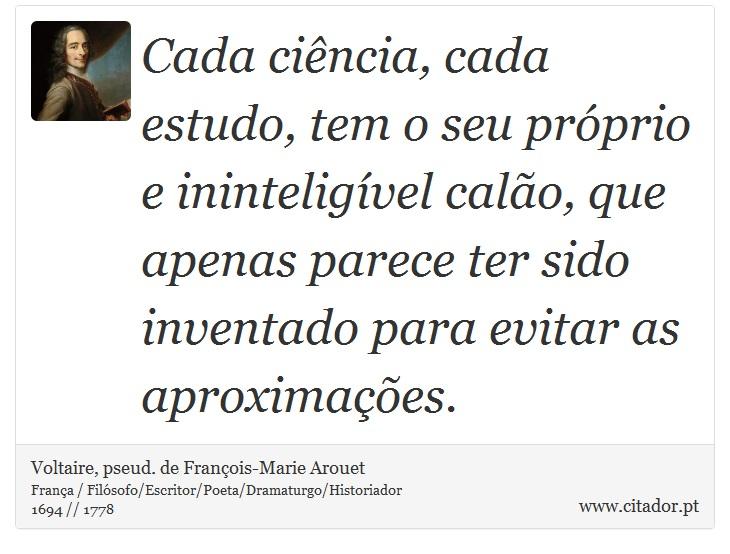 Cada ciência, cada estudo, tem o seu próprio e ininteligível calão, que apenas parece ter sido inventado para evitar as aproximações. - Voltaire, pseud. de François-Marie Arouet - Frases