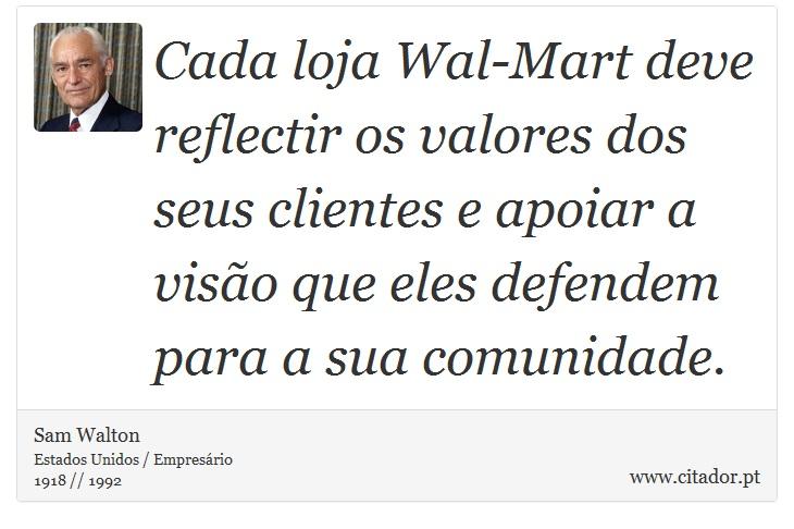 Cada loja Wal-Mart deve reflectir os valores dos seus clientes e apoiar a visão que eles defendem para a sua comunidade. - Sam Walton - Frases