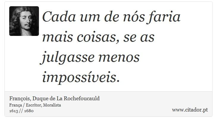 Cada um de nós faria mais coisas, se as julgasse menos impossíveis. - François, Duque de La Rochefoucauld - Frases