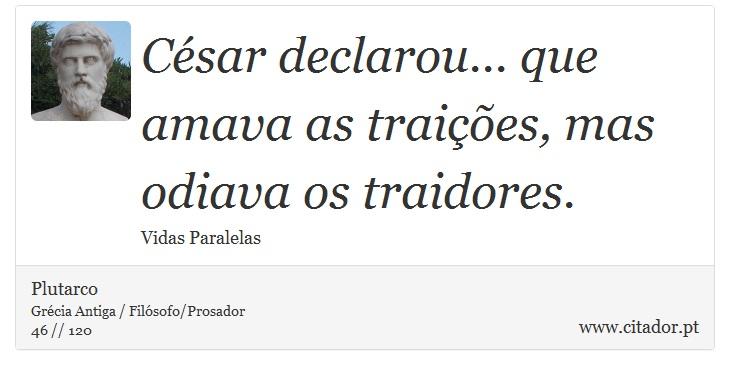 César declarou... que amava as traições, mas odiava os traidores. - Plutarco - Frases