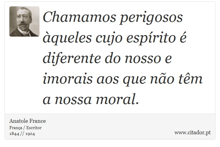 Chamamos perigosos àqueles cujo espírito é diferente do nosso e imorais aos que não têm a nossa moral. - Anatole France - Frases
