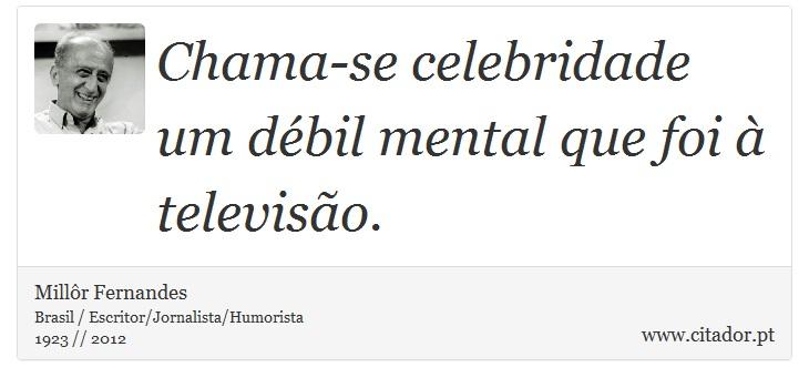 Chama-se celebridade um débil mental que foi à televisão. - Millôr Fernandes - Frases