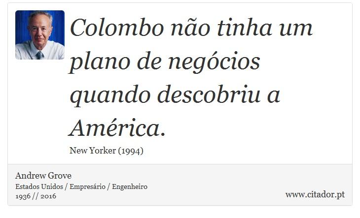 Colombo não tinha um plano de negócios quando descobriu a América. - Andrew Grove - Frases