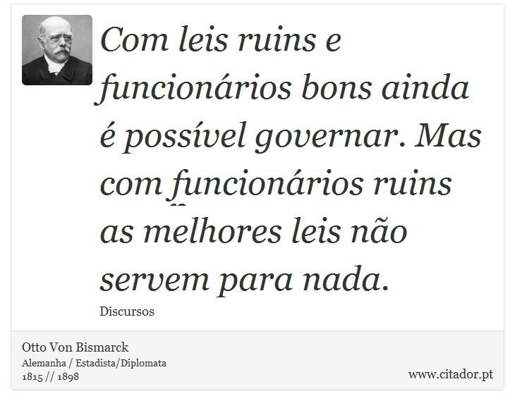 Com leis ruins e funcionários bons ainda é possível governar. Mas com funcionários ruins as melhores leis não servem para nada. - Otto Von Bismarck - Frases