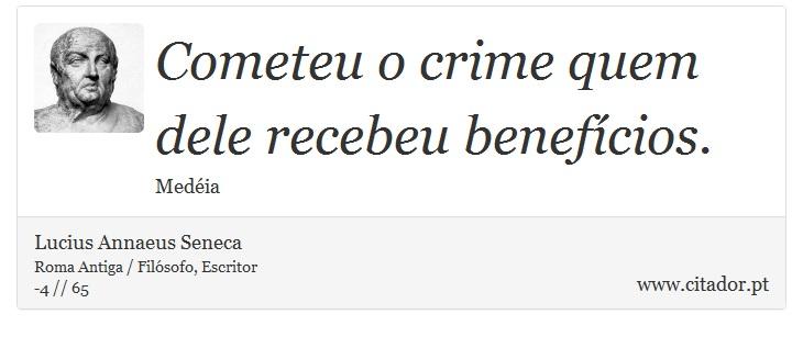 Cometeu o crime quem dele recebeu benefícios. - Lucius Annaeus Seneca - Frases