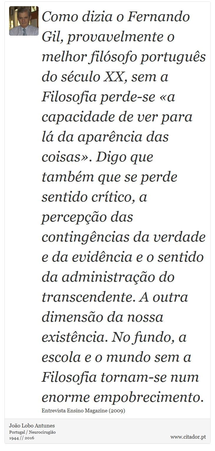 Como dizia o Fernando Gil, provavelmente o melhor filósofo português do século XX, sem a Filosofia perde-se «a capacidade de ver para lá da aparência das coisas». Digo que também que se perde sentido crítico, a percepção das contingências da verdade e da evidência e o sentido da administração do transcendente. A outra dimensão da nossa existência. No fundo, a escola e o mundo sem a Filosofia tornam-se num enorme empobrecimento. - João Lobo Antunes - Frases