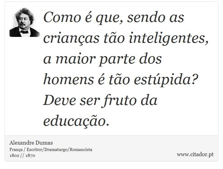 Como é que, sendo as crianças tão inteligentes, a maior parte dos homens é tão estúpida? Deve ser fruto da educação. - Alexandre Dumas - Frases