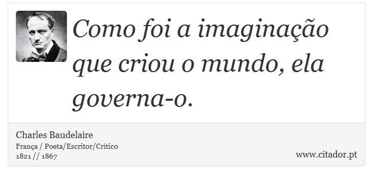 Como foi a imaginação que criou o mundo, ela governa-o. - Charles Baudelaire - Frases