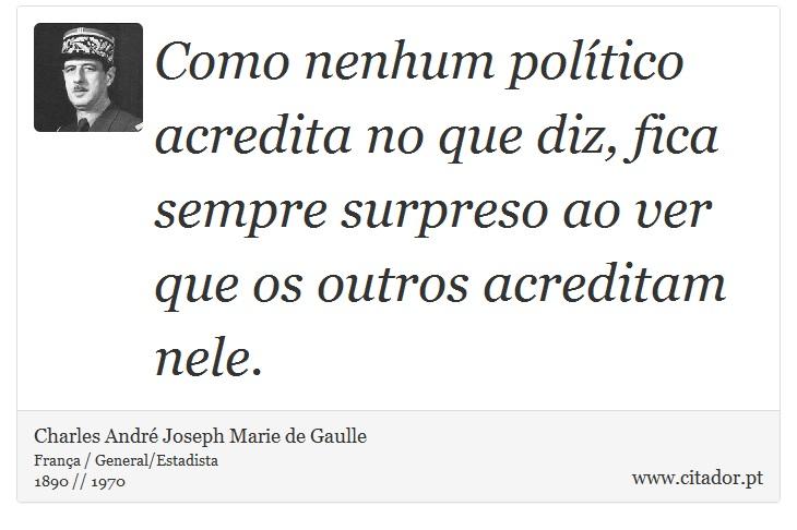 Como nenhum político acredita no que diz, fica sempre surpreso ao ver que os outros acreditam nele. - Charles André Joseph Marie de Gaulle - Frases