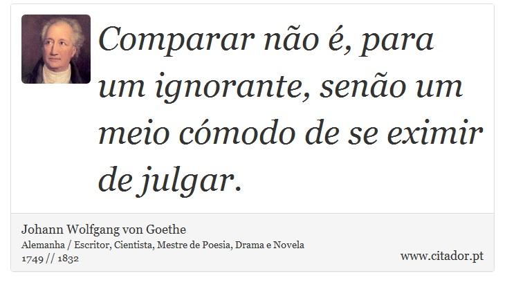 Comparar não é, para um ignorante, senão um meio cómodo de se eximir de julgar. - Johann Wolfgang von Goethe - Frases