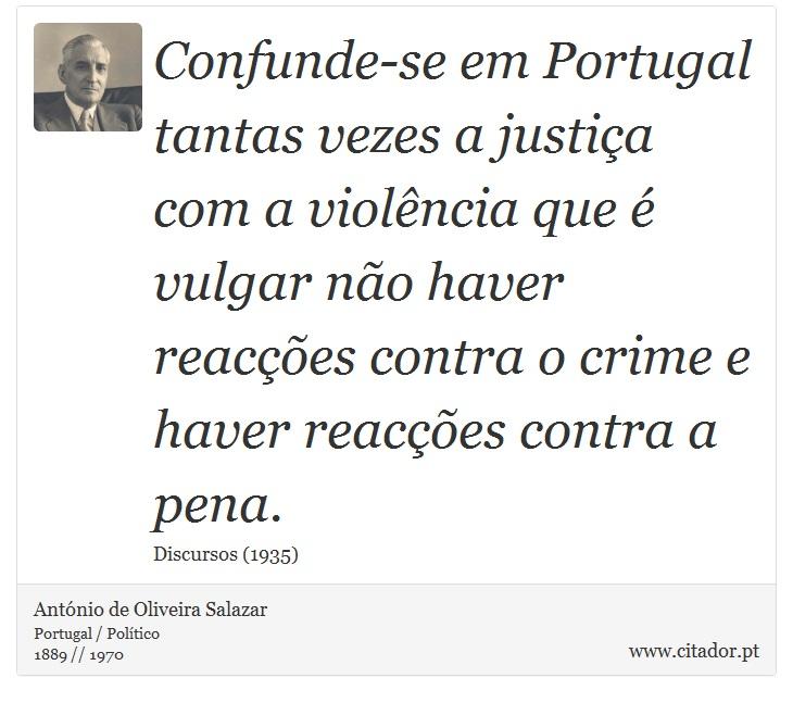 Confunde-se em Portugal tantas vezes a justiça com a violência que é vulgar não haver reacções contra o crime e haver reacções contra a pena. - António de Oliveira Salazar - Frases