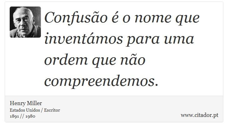 Confusão é o nome que inventámos para uma ordem que não compreendemos. - Henry Miller - Frases