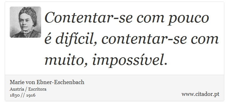 Contentar-se com pouco é difícil, contentar-se com muito, impossível. - Marie von Ebner-Eschenbach - Frases