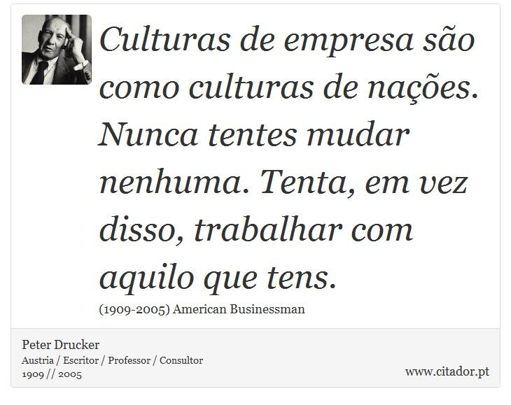 Culturas de empresa são como culturas de nações. Nunca tentes mudar nenhuma. Tenta, em vez disso, trabalhar com aquilo que tens. - Peter Drucker - Frases