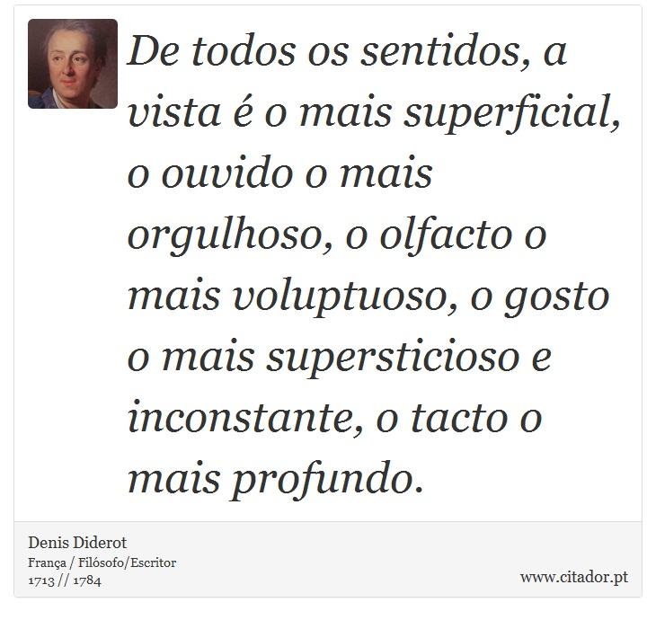 De todos os sentidos, a vista é o mais superficial, o ouvido o mais orgulhoso, o olfacto o mais voluptuoso, o gosto o mais supersticioso e inconstante, o tacto o mais profundo. - Denis Diderot - Frases