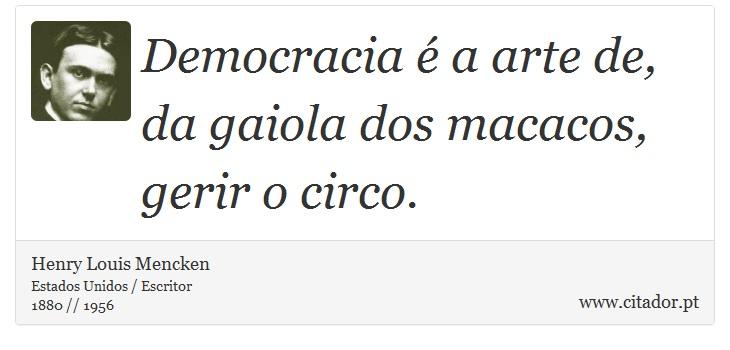 Democracia é a arte de, da gaiola dos macacos, gerir o circo. - Henry Louis Mencken - Frases